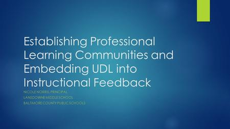 Establishing Professional Learning Communities and Embedding UDL into Instructional Feedback NICOLE NORRIS, PRINCIPAL LANSDOWNE MIDDLE SCHOOL BALTIMORE.