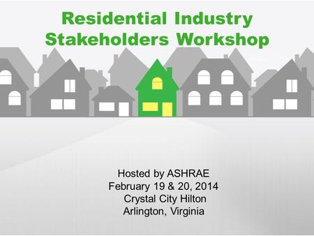 Residential Industry Stakeholders Workshop Hosted by ASHRAE February 19 & 20, 2014 Crystal City Hilton Arlington, Virginia.