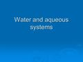 Water and aqueous systems. Water is unique  High polarity Forms extensive hydrogen bonds with other molecules Forms extensive hydrogen bonds with other.