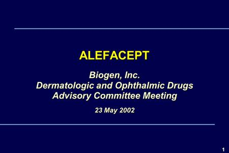 1 ALEFACEPT Biogen, Inc. Dermatologic and Ophthalmic Drugs Advisory Committee Meeting 23 May 2002 4000.01.