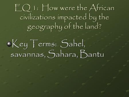 EQ 1: How were the African civilizations impacted by the geography of the land? Key Terms: Sahel, savannas, Sahara, Bantu.