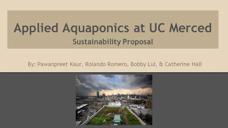 Applied Aquaponics at UC Merced Sustainability Proposal By: Pawanpreet Kaur, Rolando Romero, Bobby Lui, & Catherine Hall.