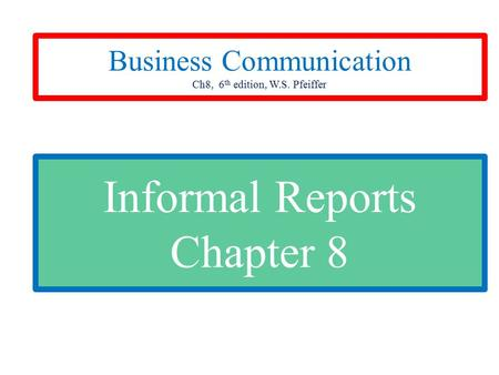 Informal Reports Chapter 8 Business Communication Ch8, 6 th edition, W.S. Pfeiffer.