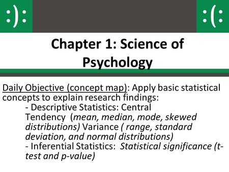 Chapter 1: Science of Psychology Daily Objective (concept map): Apply basic statistical concepts to explain research findings: - Descriptive Statistics: