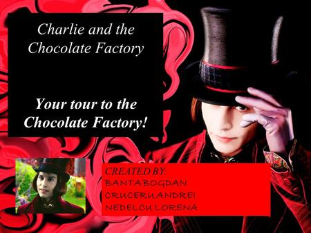 Charlie and the Chocolate Factory Your tour to the Chocolate Factory! CREATED BY: BANTA BOGDAN CRUCERU ANDREI NEDELCU LORENA.