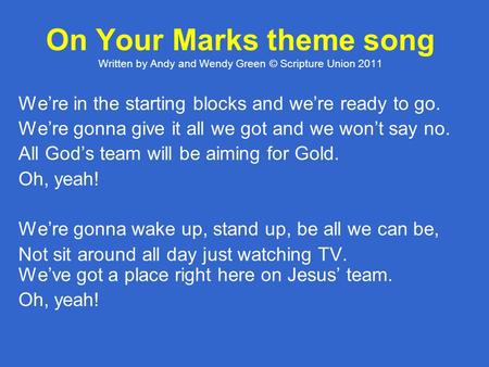 On Your Marks theme song Written by Andy and Wendy Green © Scripture Union 2011 We're in the starting blocks and we're ready to go. We're gonna give it.