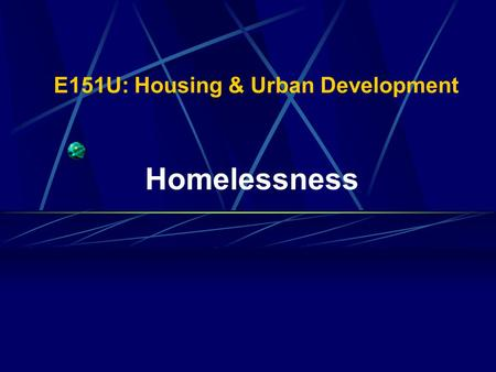 E151U: Housing & Urban Development Homelessness Images of the Homeless When you hear the word homeless, what do you visualize?