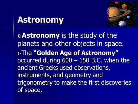 "Astronomy  Astronomy is the study of the planets and other objects in space.  The ""Golden Age of Astronomy"" occurred during 600 – 150 B.C. when the ancient."