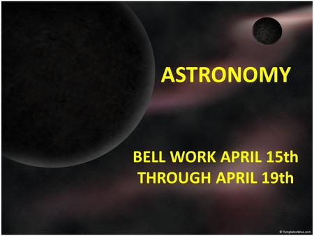 ASTRONOMY BELL WORK APRIL 15th THROUGH APRIL 19th.