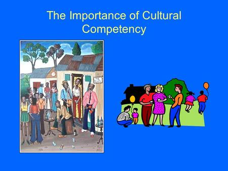 "The Importance of Cultural Competency. What is Culture? ""The body of learned beliefs, traditions, principles, and guides for behavior that are commonly."