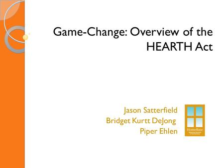 Game-Change: Overview of the HEARTH Act Jason Satterfield Bridget Kurtt DeJong Piper Ehlen.