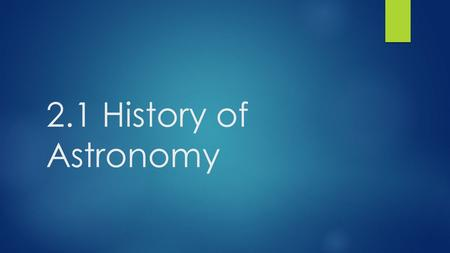 2.1 History of Astronomy. What is Astronomy?  The branch of science that deals with celestial objects, space, and the physical universe as a whole.