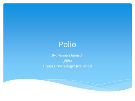 Polio By: Hannah Jabusch 3/6/12 Honors Psychology/ 3rd Period.