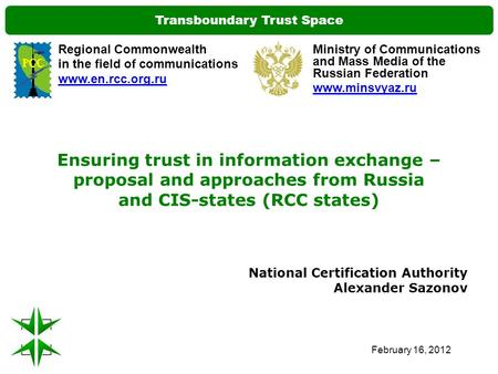 Transboundary Trust Space February 16, 2012 Ensuring trust in information exchange – proposal and approaches from Russia and CIS-states (RCC states) National.