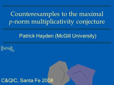 Counterexamples to the maximal p -norm multiplicativity conjecture Patrick Hayden (McGill University) || | | N(½)N(½) p C&QIC, Santa Fe 2008.