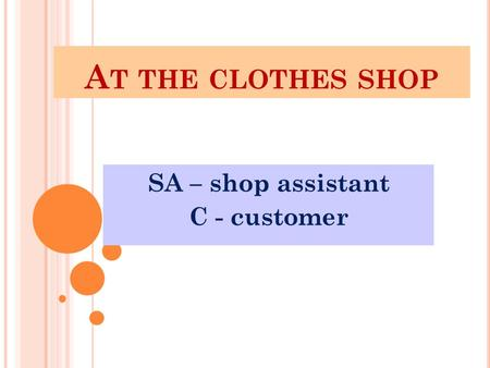 A T THE CLOTHES SHOP SA – shop assistant C - customer.