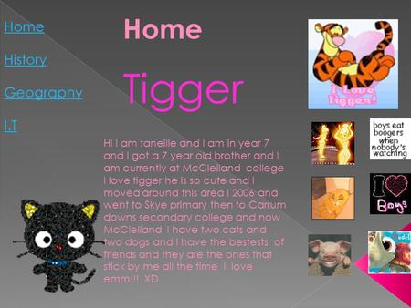 Home History Geography I.T Home Tigger Hi I am taneille and I am in year 7 and I got a 7 year old brother and I am currently at McClelland college I love.
