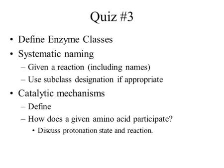 Quiz #3 Define Enzyme Classes Systematic naming –Given a reaction (including names) –Use subclass designation if appropriate Catalytic mechanisms –Define.