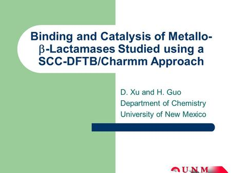 Binding and Catalysis of Metallo-  -Lactamases Studied using a SCC-DFTB/Charmm Approach D. Xu and H. Guo Department of Chemistry University of New Mexico.