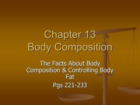 Chapter 13 Body Composition The Facts About Body Composition & Controlling Body Fat Pgs 221-233.
