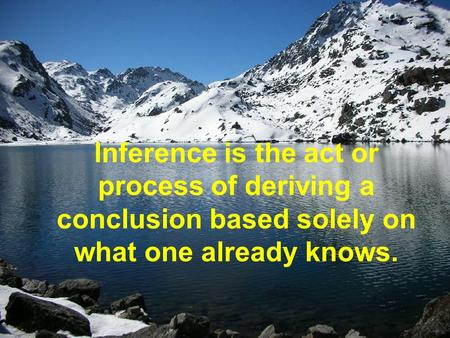 Inference is the act or process of deriving a conclusion based solely on what one already knows.