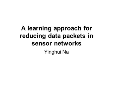 A learning approach for reducing data packets in sensor networks Yinghui Na.