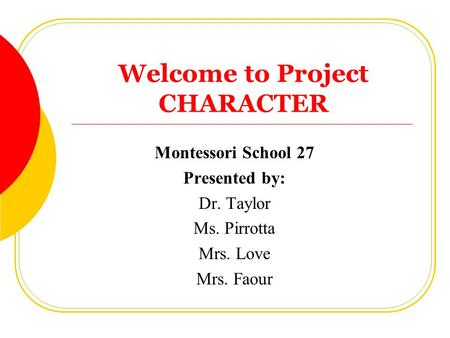 Welcome to Project CHARACTER Montessori School 27 Presented by: Dr. Taylor Ms. Pirrotta Mrs. Love Mrs. Faour.