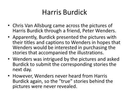 Harris Burdick Chris Van Allsburg came across the pictures of Harris Burdick through a friend, Peter Wenders. Apparently, Burdick presented the pictures.