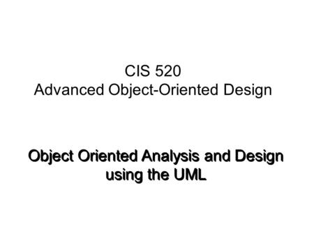 Object Oriented Analysis and Design using the UML CIS 520 Advanced Object-Oriented Design.
