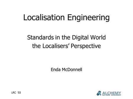 LRC '03 Localisation Engineering Standards in the Digital World the Localisers' Perspective Enda McDonnell.