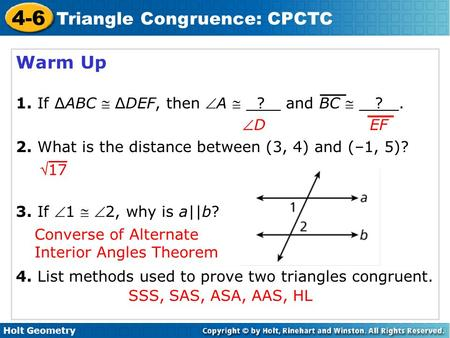 Holt Geometry 4-6 Triangle Congruence: CPCTC Warm Up 1. If ∆ABC  ∆DEF, then A  ? and BC  ?. 2. What is the distance between (3, 4) and (–1, 5)? 3.