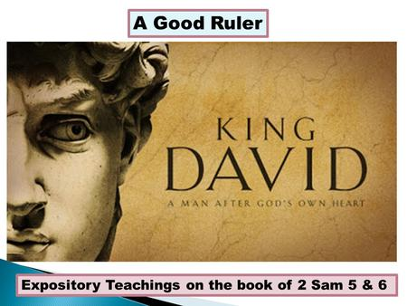 A Good Ruler Expository Teachings on the book of 2 Sam 5 & 6.