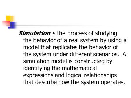 Simulation is the process of studying the behavior of a real system by using a model that replicates the behavior of the system under different scenarios.