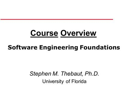 Course Overview Stephen M. Thebaut, Ph.D. University of Florida Software Engineering Foundations.