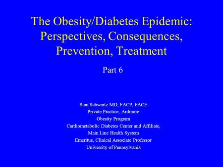 The Obesity/Diabetes Epidemic: Perspectives, Consequences, Prevention, Treatment Stan Schwartz MD, FACP, FACE Private Practice, Ardmore Obesity Program.