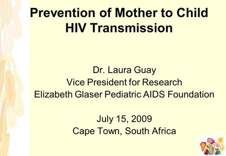 Prevention of Mother to Child HIV Transmission Dr. Laura Guay Vice President for Research Elizabeth Glaser Pediatric AIDS Foundation July 15, 2009 Cape.