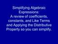 Simplifying Algebraic Expressions: A review of coefficients, constants, and Like Terms and Applying the Distributive Property so you can simplify.
