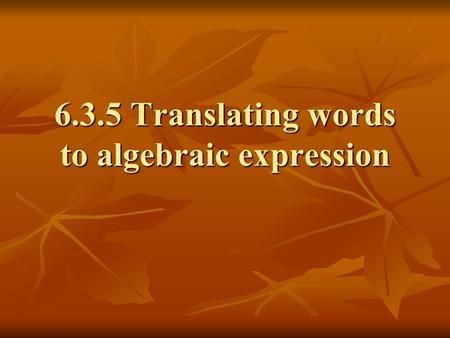 6.3.5 Translating words to algebraic expression. Algebraic Expressions Expressions that contain at least one variable PROBLEM: Twice a number decreased.