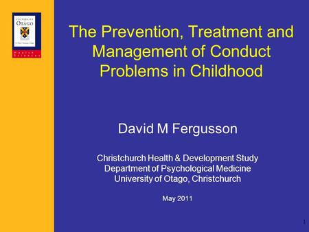 1 The Prevention, Treatment and Management of Conduct Problems in Childhood David M Fergusson Christchurch Health & Development Study Department of Psychological.