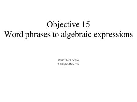 Objective 15 Word phrases to algebraic expressions ©2002 by R. Villar All Rights Reserved.