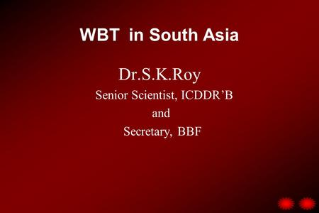 WBT in South Asia Dr.S.K.Roy Senior Scientist, ICDDR'B and Secretary, BBF.
