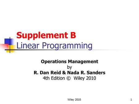 Wiley 20101 Supplement B Linear Programming Operations Management by R. Dan Reid & Nada R. Sanders 4th Edition © Wiley 2010.