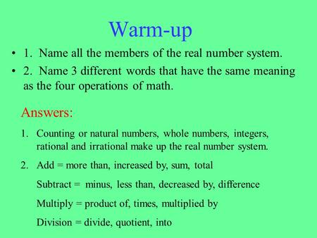 Warm-up 1. Name all the members of the real number system. 2. Name 3 different words that have the same meaning as the four operations of math. Answers: