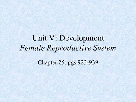 Unit V: Development Female Reproductive System Chapter 25: pgs 923-939.