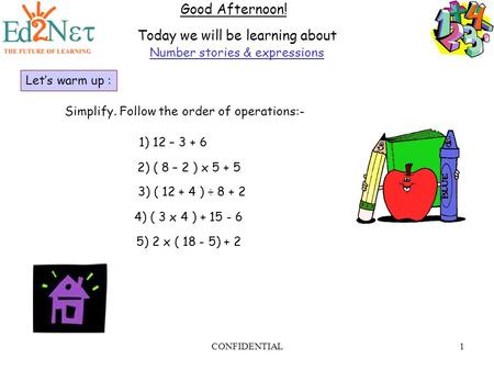 CONFIDENTIAL1 Good Afternoon! Today we will be learning about Number stories & expressions Let's warm up : Simplify. Follow the order of operations:- 1)