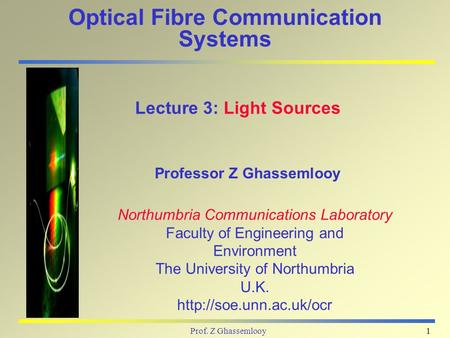 Prof. Z Ghassemlooy1 Optical Fibre Communication Systems Professor Z Ghassemlooy Lecture 3: Light Sources Northumbria Communications Laboratory Faculty.