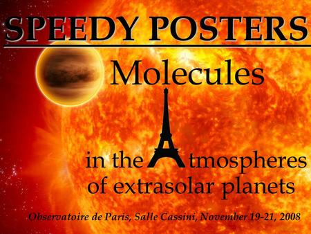 Molecules in thetmospheres of extrasolar planets Observatoire de Paris, Salle Cassini, November 19-21, 2008 SPEEDY POSTERS.