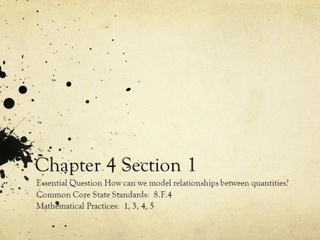 Chapter 4 Section 1 Essential Question How can we model relationships between quantities? Common Core State Standards: 8.F.4 Mathematical Practices: 1,