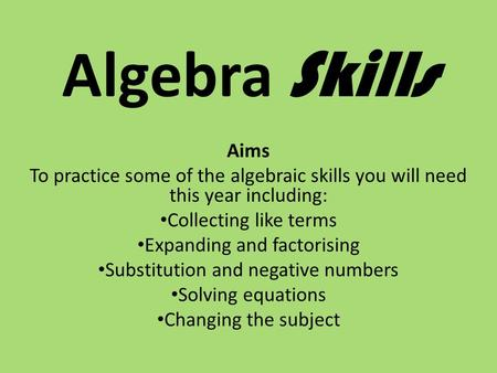 Algebra Skills Aims To practice some of the algebraic skills you will need this year including: Collecting like terms Expanding and factorising Substitution.