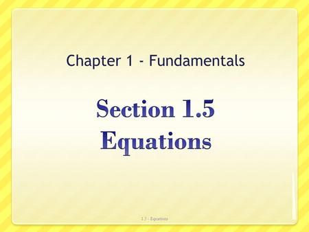 Chapter 1 - Fundamentals 1.5 - Equations. Definitions Equation An equation is a statement that two mathematical statements are equal. Solutions The values.